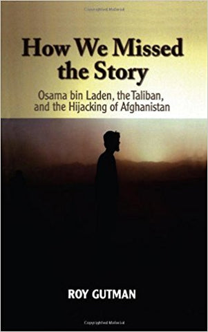 How We Missed the Story: Osama bin Laden, the Taliban, and the Hijacking of Afghanistan by Roy Gutman