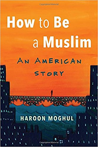 How to Be a Muslim: An American Story by Haroon Moghul
