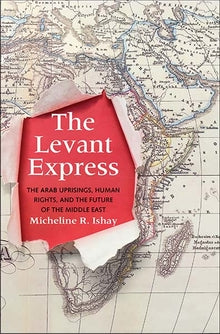 The Levant Express The Arab Uprisings, Human Rights, and the Future of the Middle East by Micheline R. Ishay