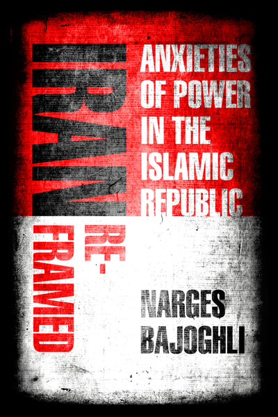 Iran Reframed: Anxieties of Power in the Islamic Republic by Narges Bajoghli