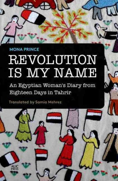 Revolution Is My Name: An Egyptian Woman's Diary from Eighteen Days in Tahrir by Mona Prince