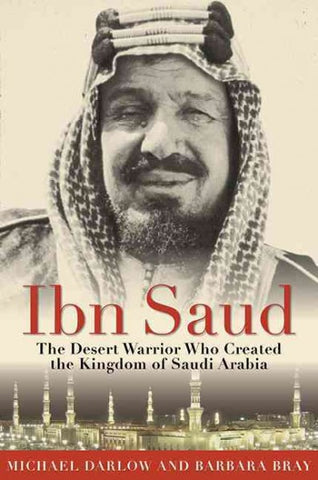 Ibn Saud: The Desert Warrior Who Created the Kingdom of Saudi Arabia by Barbara Bray and Michael Darlow