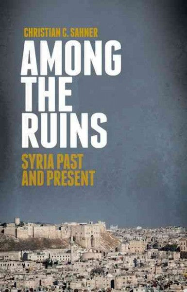 Among the Ruins: Syria Past and Present by Christian Sahner