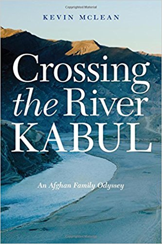 Crossing the River Kabul: An Afghan Family Odyssey by Kevin McLean