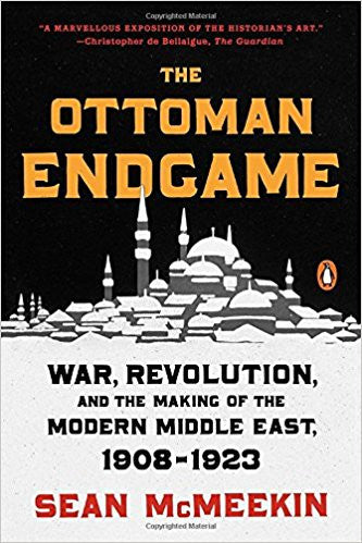 The Ottoman Endgame: War, Revolution, and the Making of the Modern Middle East, 1908-1923 by Sean McMeekin