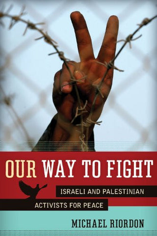 Our Way to Fight: Israeli and Palestinian Activists for Peace by Michael Riordon
