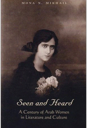 Seen and Heard: A Century of Arab Women in Literature and Culture by Mona Mikhail