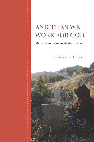 And Then We Work for God: Rural Sunni Islam in Western Turkey by Kimberly Hart