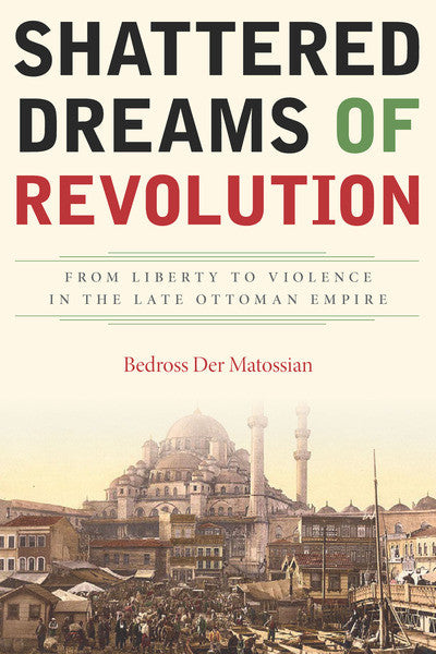 Shattered Dreams of Revolution: From Liberty to Violence in the Late Ottoman Empire by Bedross Der Matossian