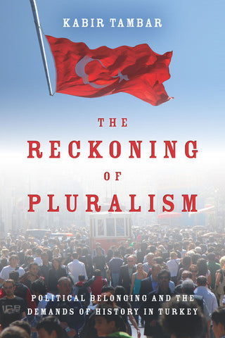 The Reckoning of Pluralism: Political Belonging and the Demands of History in Turkey by Kabir Tambar
