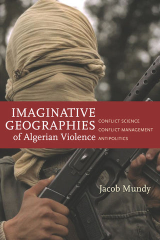 Imaginative Geographies of Algerian Violence: Conflict Science, Conflict Management, Antipolitics by Jacob Mundy