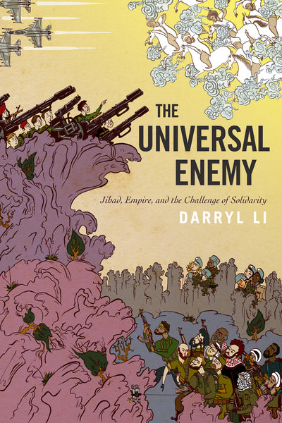 The Universal Enemy Jihad, Empire, and the Challenge of Solidarity by Darryl Li