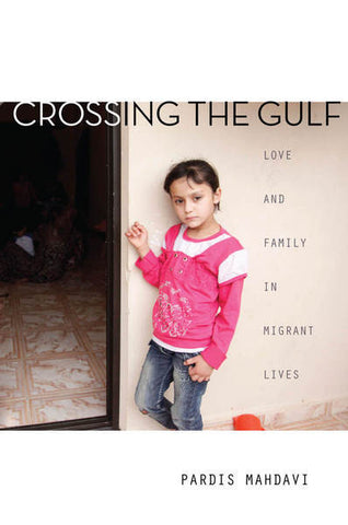 Crossing the Gulf: Love and Family in Migrant Lives by Pardis Mahdavi