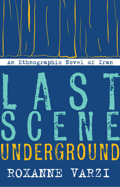 Last Scene Underground: An Ethnographic Novel of Iran by Roxanne Varzi