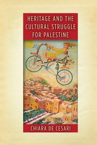 Heritage and the Cultural Struggle for Palestine by Chiara De Cesari