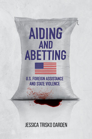 Aiding and Abetting U.S. Foreign Assistance and State Violence by Jessica Trisko Darden