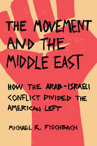 The Movement and the Middle East How the Arab-Israeli Conflict Divided the American Left by Michael R. Fischbach