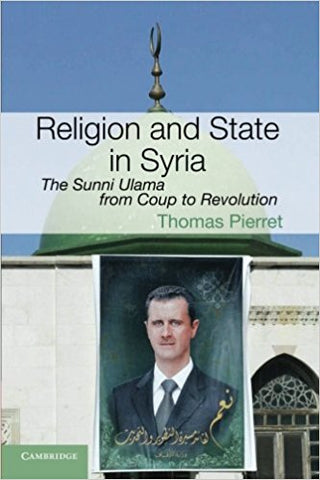 Religion and State in Syria: The Sunni Ulama from Coup to Revolution by Thomas Pierret