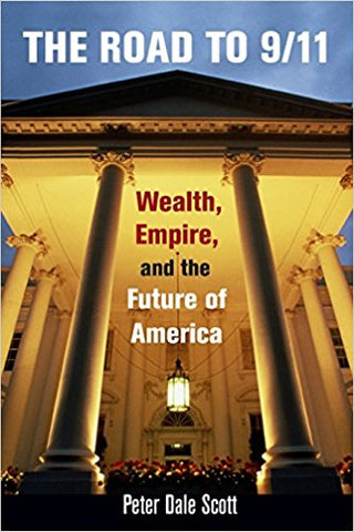 The Road to 9/11: Wealth, Empire, and the Future of America by Peter Dale Scott