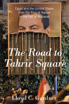 The Road to Tahrir Square: Egypt and the United States from the Rise of Nasser to the Fall of Mubarak by Lloyd C. Gardner