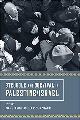 Struggle and Survival in Palestine/Israel by Mark LeVine and Gershon Shafir