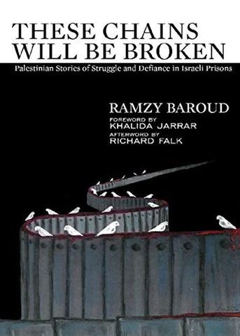 These Chains will be Broken: Palestinian Stories of Struggle and Defiance in Israeli Prisons by Ramzy Baroud