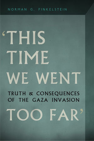 This Time We Went Too Far: Truth and Consequences of the Gaza Invasion by Norman Finkelstein