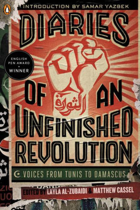 Diaries of an Unfinished Revolution: Voices from Tunis to Damascus by Layla Al-Zubaidi and Matthew Cassel
