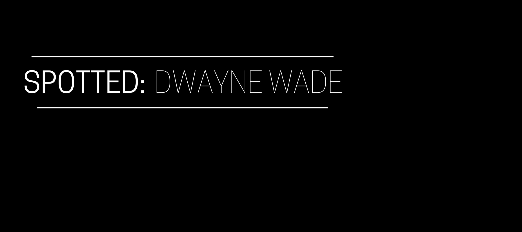 Spotted: Dwayne Wade
