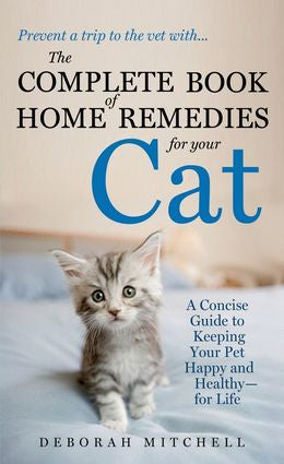 The Complete Book of Home Remedies for Your Cat: A Concise Guide to Keeping Your Pet Happy and Healthy - for Life
