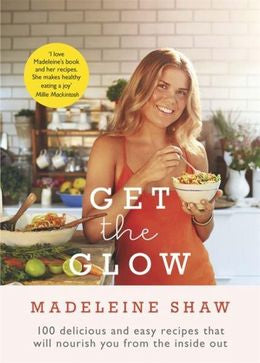 Get The Glow: Delicious and Easy Recipes That Will Nourish You from the Inside Ou
