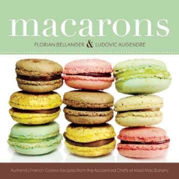 Macarons: Authentic French Cookie Recipes That You Can Make at Home
