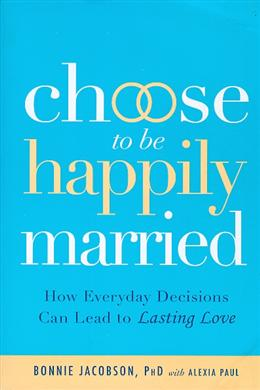 Choose to Be Happily Married: How Everyday Decisions Can Lead to Long Lasting Love