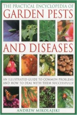 The Practical Encyclopedia of Garden Pests and Diseases: An Illustrated Guide to Common Problems and How to Deal with Them Successfully