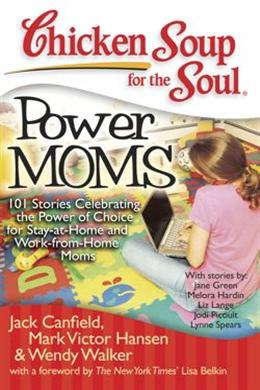 Chicken Soup for the Soul Power Moms: 101 Stories Celebrating the Power of Choice for Stay-at-Home and Work-from-Home Moms