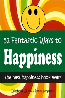 52 Fantastic Ways to Happiness: The Best Happiness Book Ever!