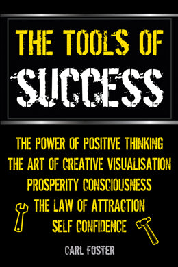 The Tools of Success: The Power of Positive Thinking, The Art of Creative Visualisation, Prosperity Consciousness, The Law of Attraction & Self Confidence