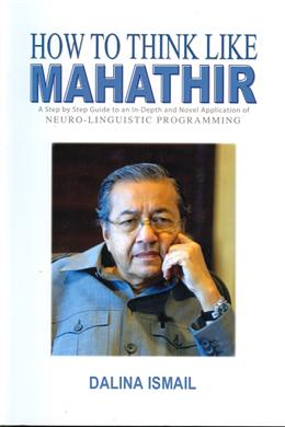 How to Think Like Mahathir: A Step by Step to an in-Depth and Novel Application of Neuro-Linguistic Programming