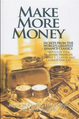 Make More Money: Secrets from the World's Greatest Finance Classics: Napoleon Hill, Benjamin Franklin, George S. Clason and Charles Mackay