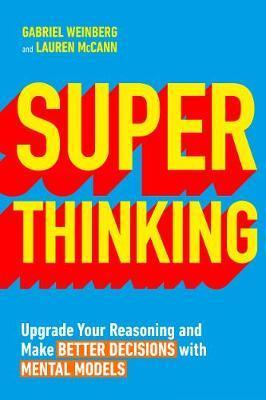 Super Thinking : Upgrade Your Reasoning and Make Better Decisions with Mental Models