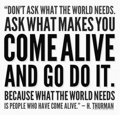 """Don't ask what the world needs. Ask what makes you..."""