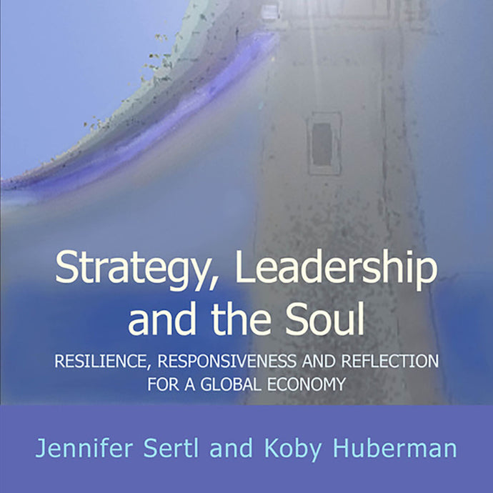 Strategy, Leadership and the Soul - Resilience, responsiveness and reflection for a global economy