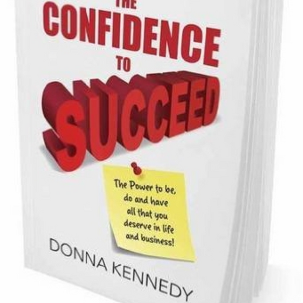 The Confidence to Succeed: The Power to be, do and have all that you deserve in life and business!