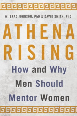 Athena Rising: How and Why Men Should Mentor Women by W. Brad Johnson, PhD & David Smith PhD