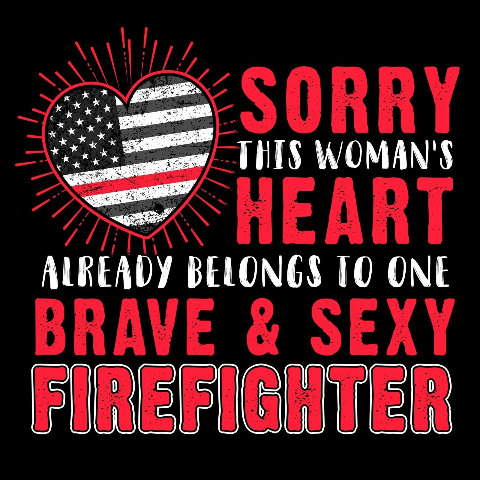 Sorry This Woman's Heart Already Belong To One Brave & Sexy Firefighter - Bastard Graphics