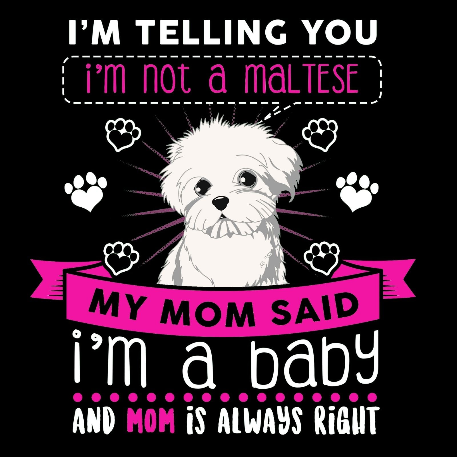 I'm Telling You I'm Not A Maltese My Mom Said I'm A Baby And My Mom Is Always Right - Bastard Graphics