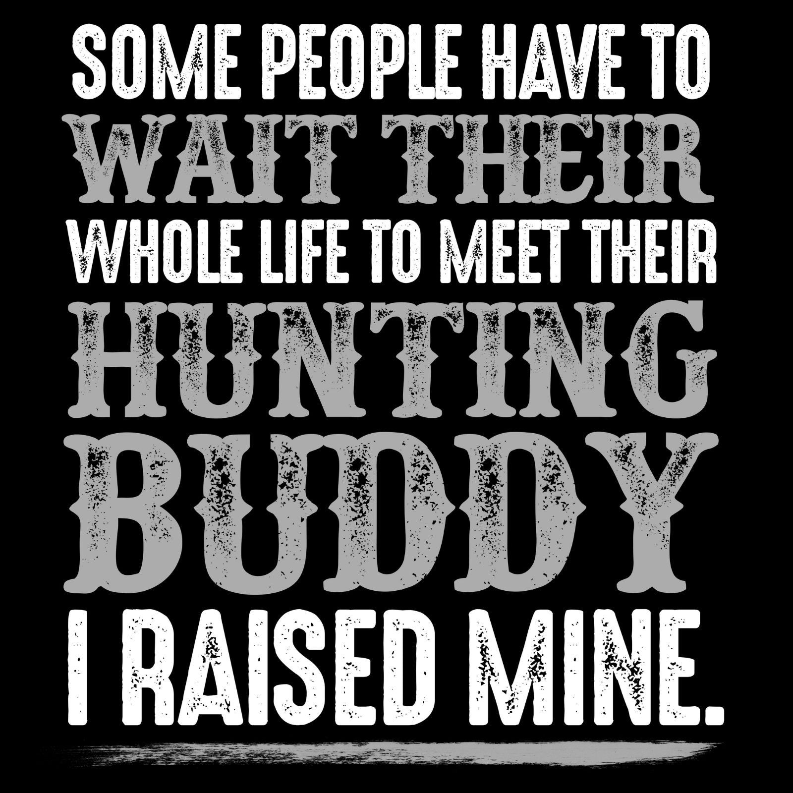 Some People Have To Wait Their Whole Life To Meet Their Hunting Buddy I Raised Mine - Bastard Graphics