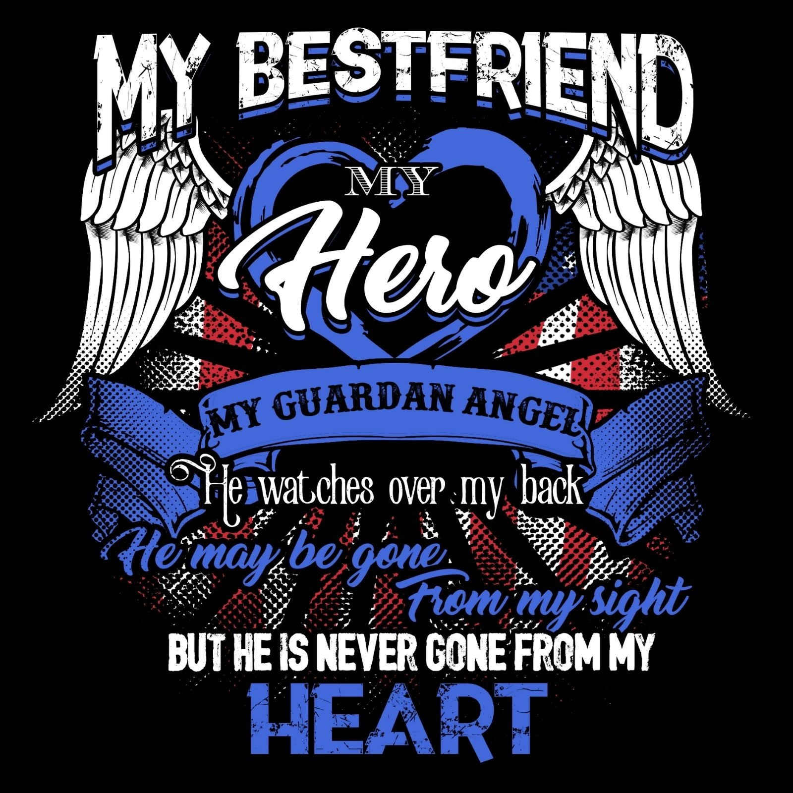 My Bestfriend My Hero My Guardian Angel He Watches Over MY Back He Maybe Gone From My Sight But He Is Never Gone From My Heart (Male) - Bastard Graphics