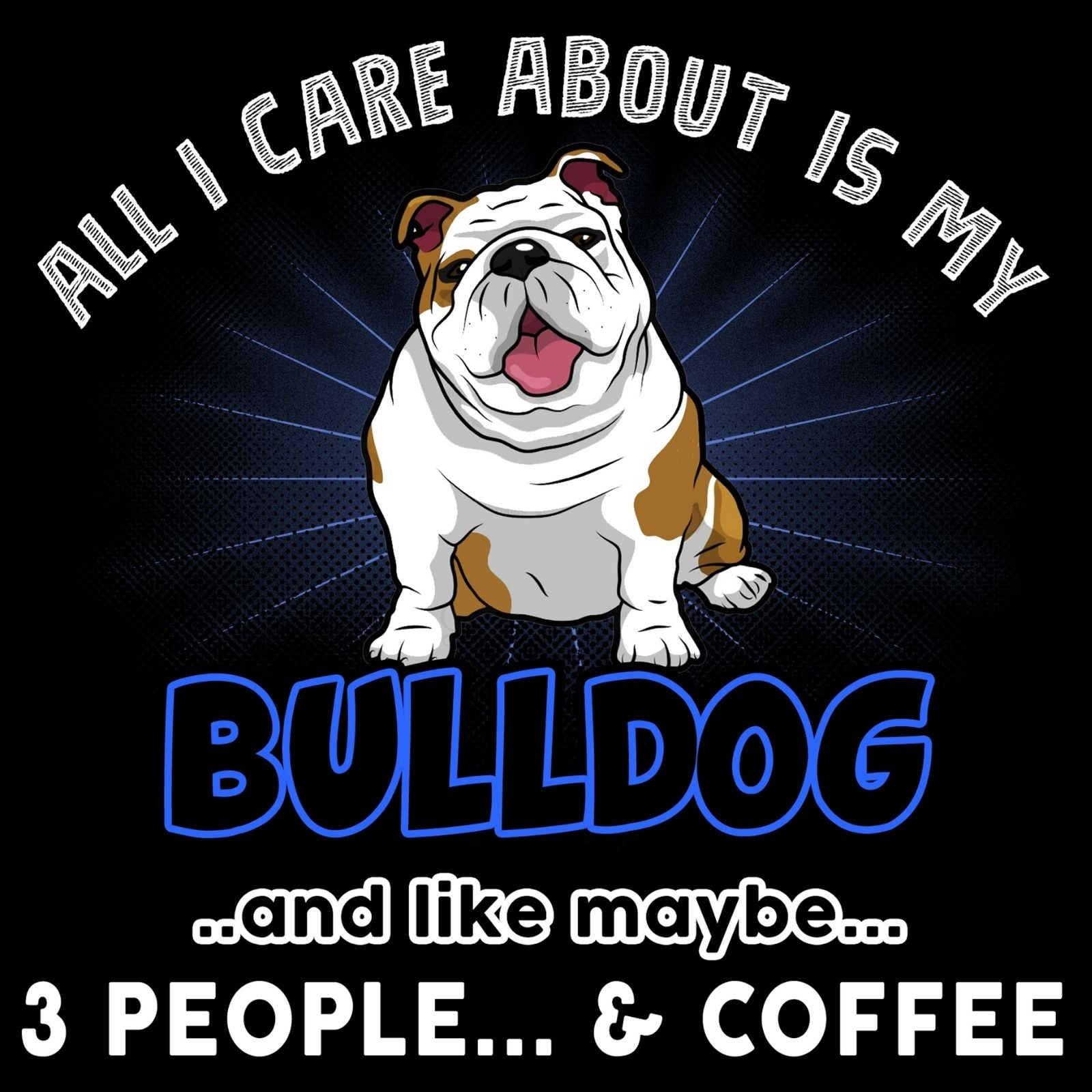 All I Care About Is My Bulldog - Bastard Graphics