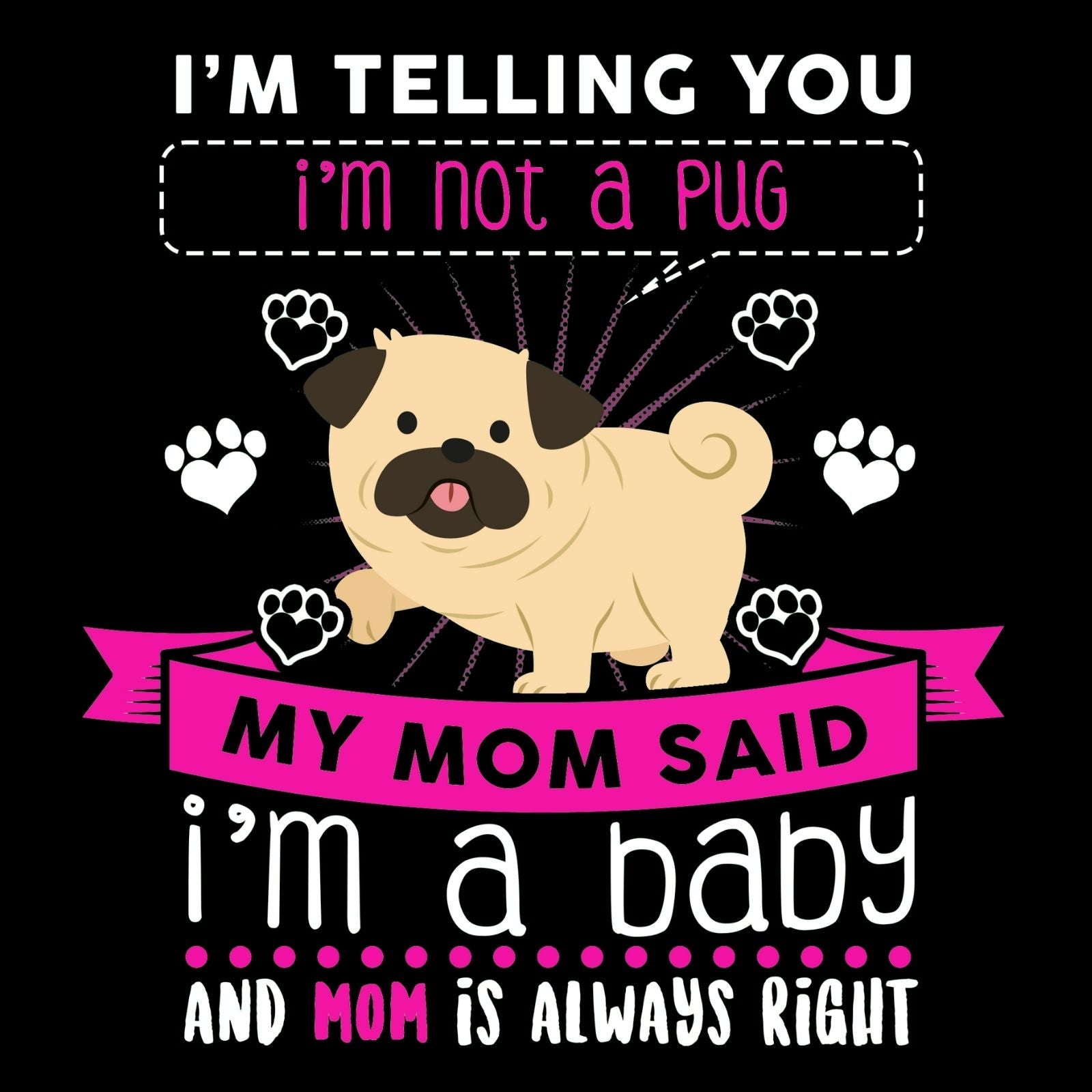I'm Telling You I'm Not A Pug My Mom Said I'm A Baby And My Mom Is Always Right - Bastard Graphics